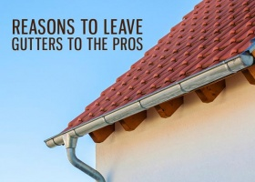 Reasons to Leave Gutters to the Pros